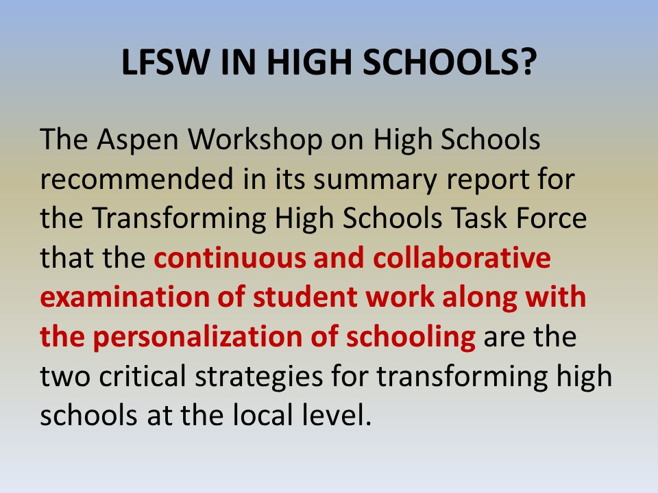 LFSW IN HIGH SCHOOLS? The Aspen Workshop on High Schools recommended in its summary report for the Transforming High Schools Task Force that the conti