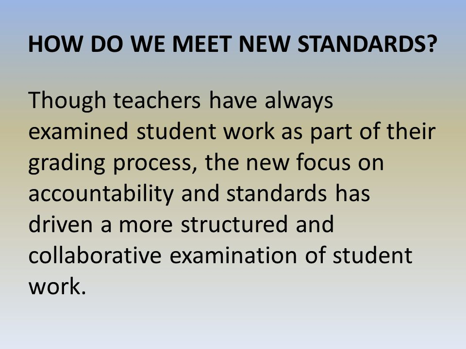 HOW DO WE MEET NEW STANDARDS? Though teachers have always examined student work as part of their grading process, the new focus on accountability and