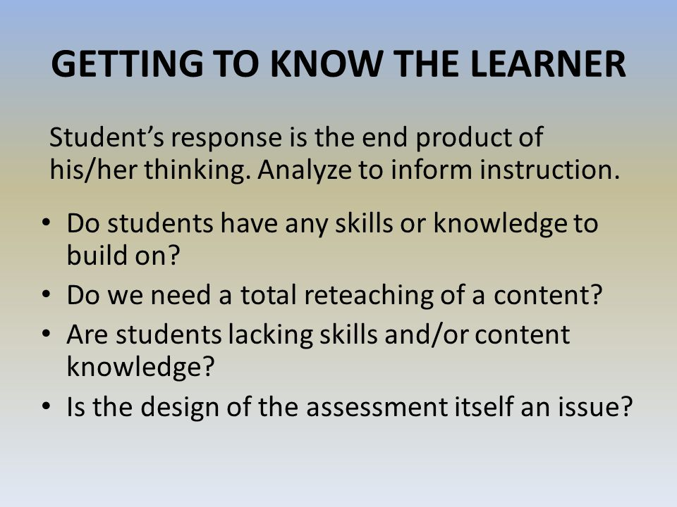 GETTING TO KNOW THE LEARNER Students response is the end product of his/her thinking. Analyze to inform instruction. Do students have any skills or kn