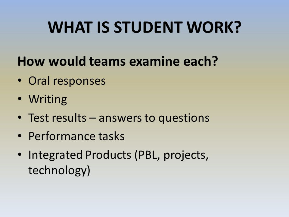 WHAT IS STUDENT WORK? How would teams examine each? Oral responses Writing Test results – answers to questions Performance tasks Integrated Products (