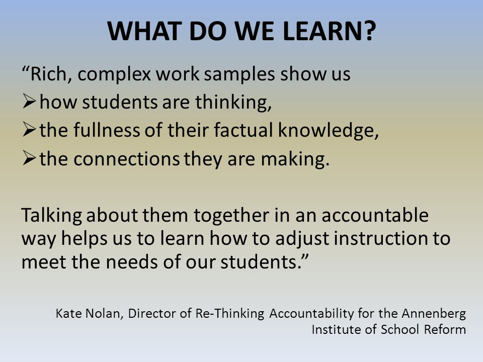 WHAT DO WE LEARN? Rich, complex work samples show us how students are thinking, the fullness of their factual knowledge, the connections they are maki