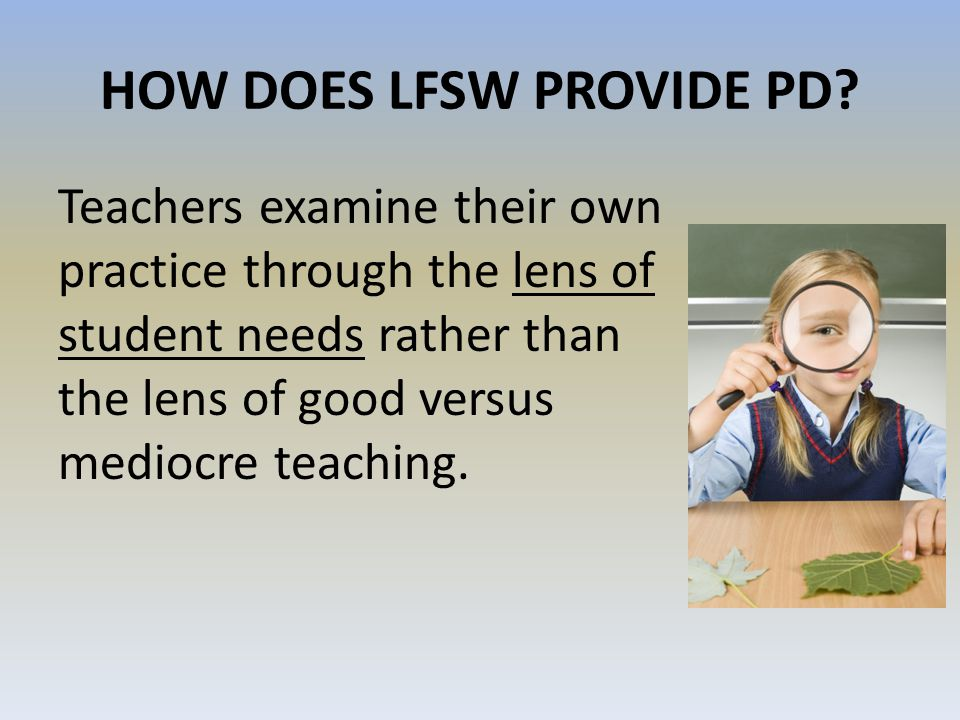 HOW DOES LFSW PROVIDE PD? Teachers examine their own practice through the lens of student needs rather than the lens of good versus mediocre teaching.