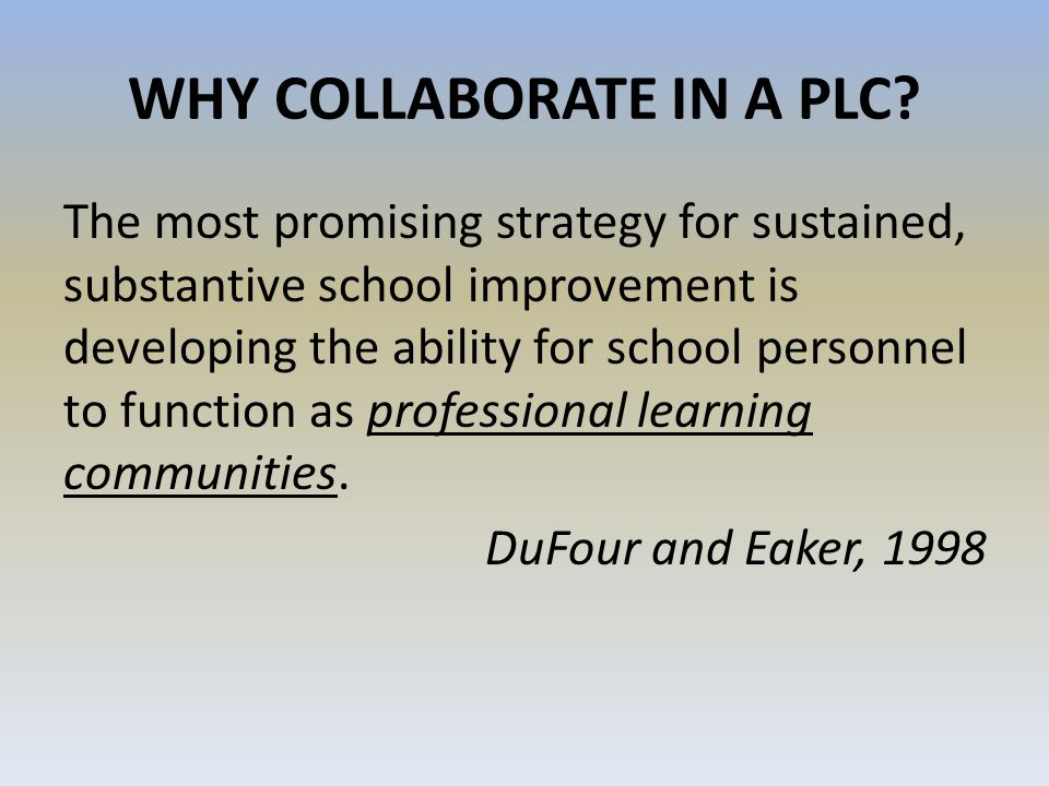 WHY COLLABORATE IN A PLC? The most promising strategy for sustained, substantive school improvement is developing the ability for school personnel to