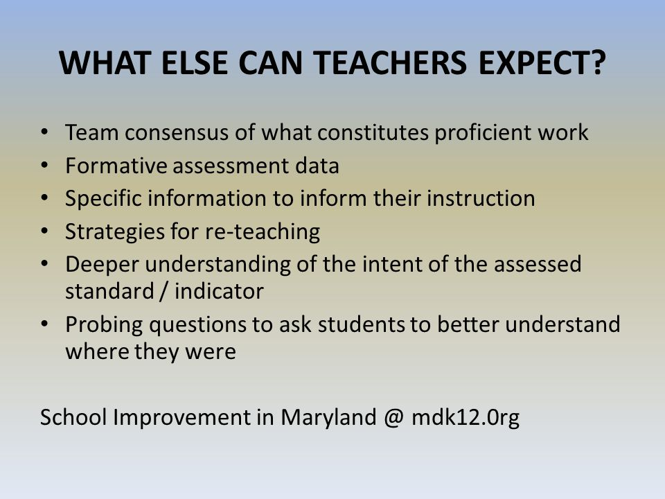 WHAT ELSE CAN TEACHERS EXPECT? Team consensus of what constitutes proficient work Formative assessment data Specific information to inform their instr
