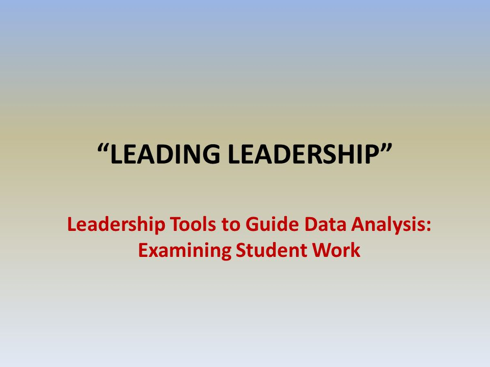 LEADING LEADERSHIP Leadership Tools to Guide Data Analysis: Examining Student Work