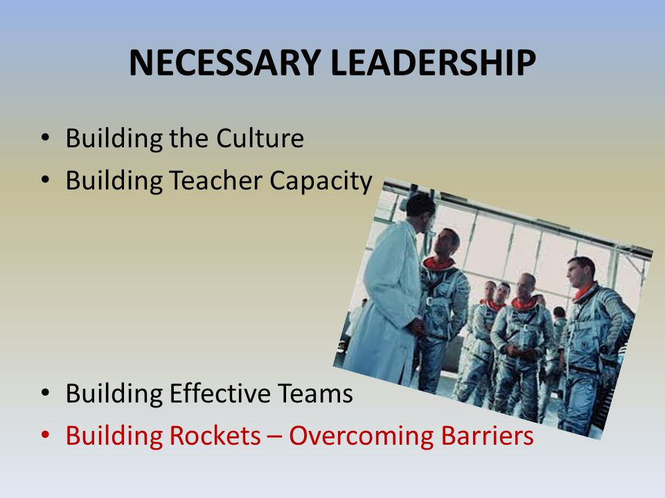 NECESSARY LEADERSHIP Building the Culture Building Teacher Capacity Building Effective Teams Building Rockets – Overcoming Barriers
