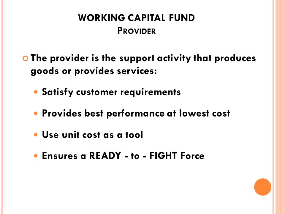 WORKING CAPITAL FUND C USTOMER The purchaser of support services: Determines requirements Requests funding through the budget process Balances readine