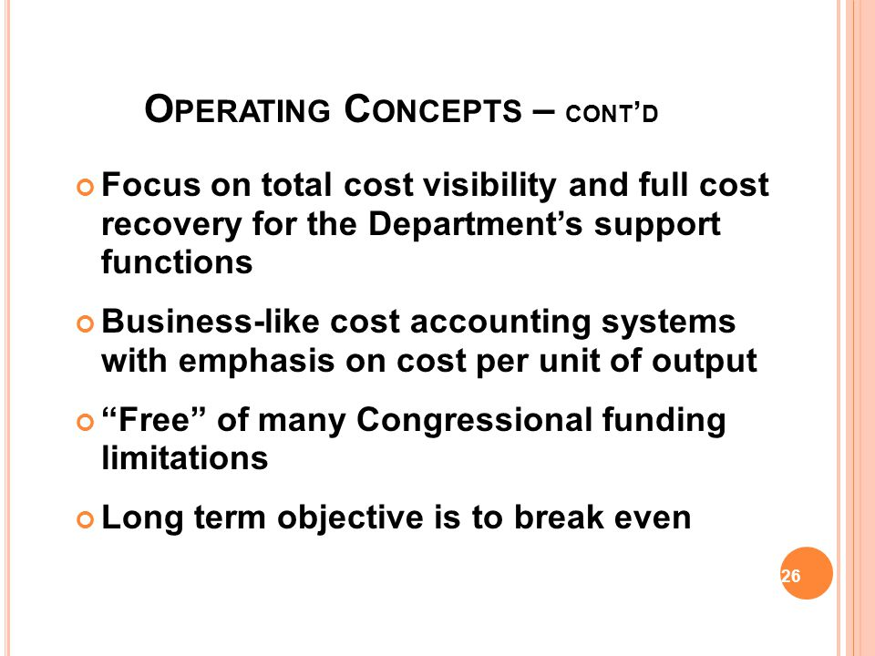 O PERATING C ONCEPTS Builds on business-like principles Operations related to the needs and requirements of customers Strives to break even financially Requires a customer-provider relationship Customers determine requirements Provider reimbursed for products/services provided to customers 22