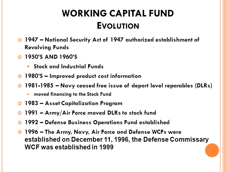 W ORKING C APITAL F UND H ISTORY A UTHORIZING L EGISLATION Public Law 81-216 National Security Act of 1947 Codified in 10 USC 2208 The law authorized working capital funds to provide financing of industrial-commercial type activities, and to effectively control cost of programs and work performed Implemented by several DoD Financial Management Regulations 4