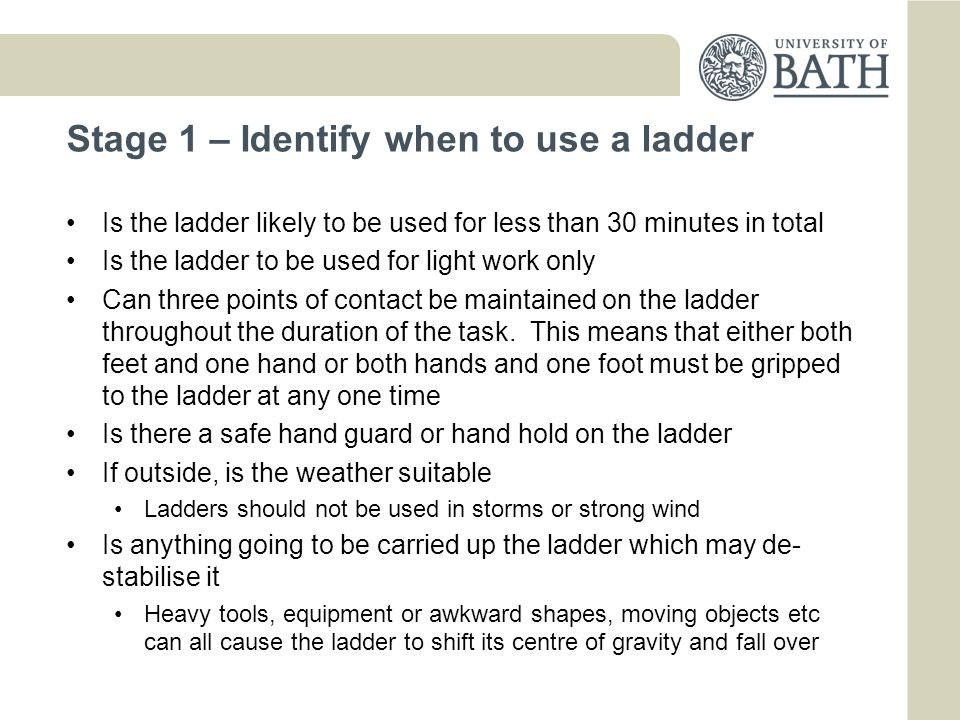 Stage 2 – Identify the right sort of ladder Consider the task and then consider the type of ladder which will be most appropriate Single ladder, step ladder, extending ladder, step stool Is the ground stable and even enough to support a ladder and a user If not then re-locate the position of the ladder or re-consider the use of a ladder Could the ladder move or is it prevented from doing so Consider whether the ladder could move when in use.