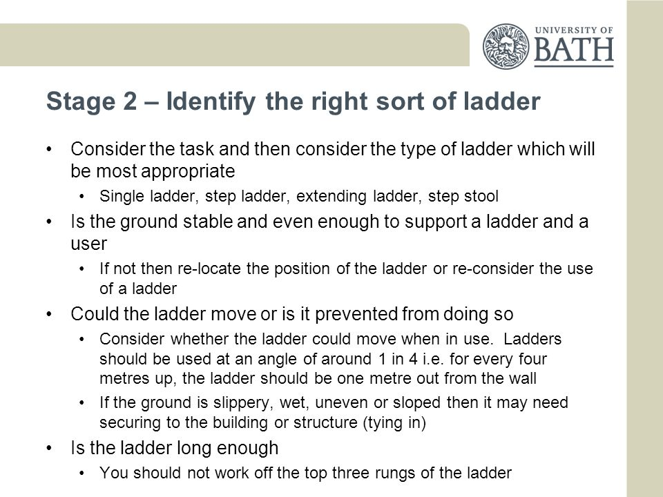 Stage 3 - Understand how to use it correctly Do you know how to extend the ladder and secure it safely Tying in must be to a strong and secure structure Do you know how to carry the ladder safely Large ladders may require two people to carry them Are the treads and feet in good condition Check before use.