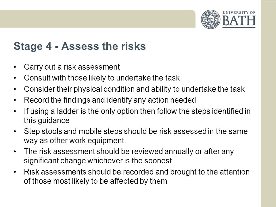 Stage 4 - Assess the risks Carry out a risk assessment Consult with those likely to undertake the task Consider their physical condition and ability to undertake the task Record the findings and identify any action needed If using a ladder is the only option then follow the steps identified in this guidance Step stools and mobile steps should be risk assessed in the same way as other work equipment.