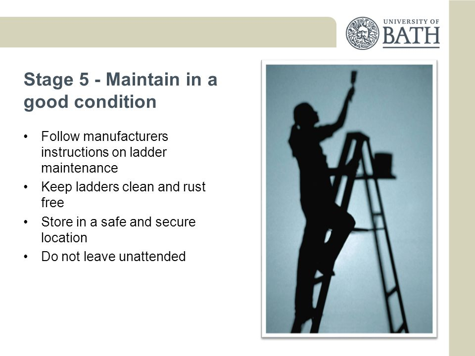 Stage 5 - Maintain in a good condition Follow manufacturers instructions on ladder maintenance Keep ladders clean and rust free Store in a safe and secure location Do not leave unattended