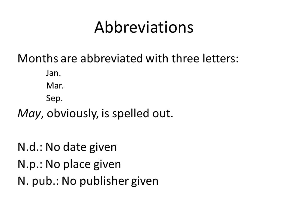 Abbreviations Months are abbreviated with three letters: Jan. Mar. Sep. May, obviously, is spelled out. N.d.: No date given N.p.: No place given N. pu