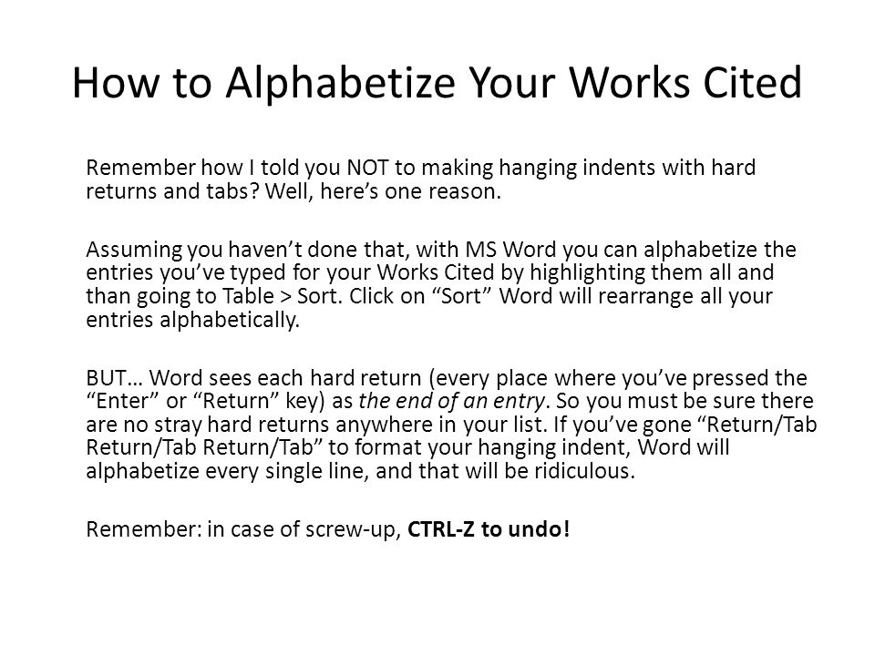 How to Alphabetize Your Works Cited Remember how I told you NOT to making hanging indents with hard returns and tabs.