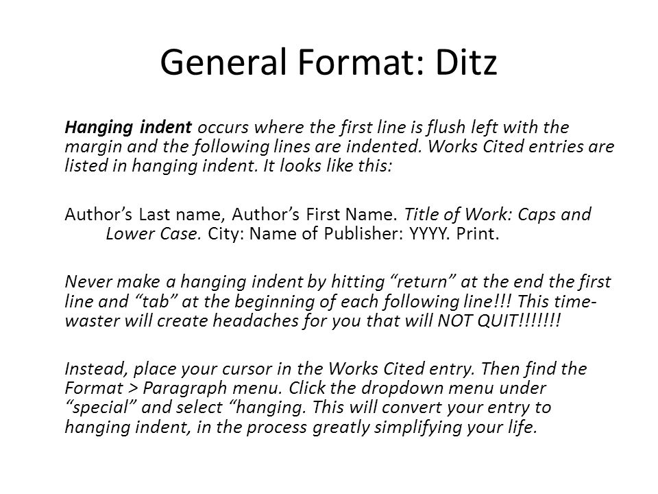 General Format: Ditz Hanging indent occurs where the first line is flush left with the margin and the following lines are indented. Works Cited entrie