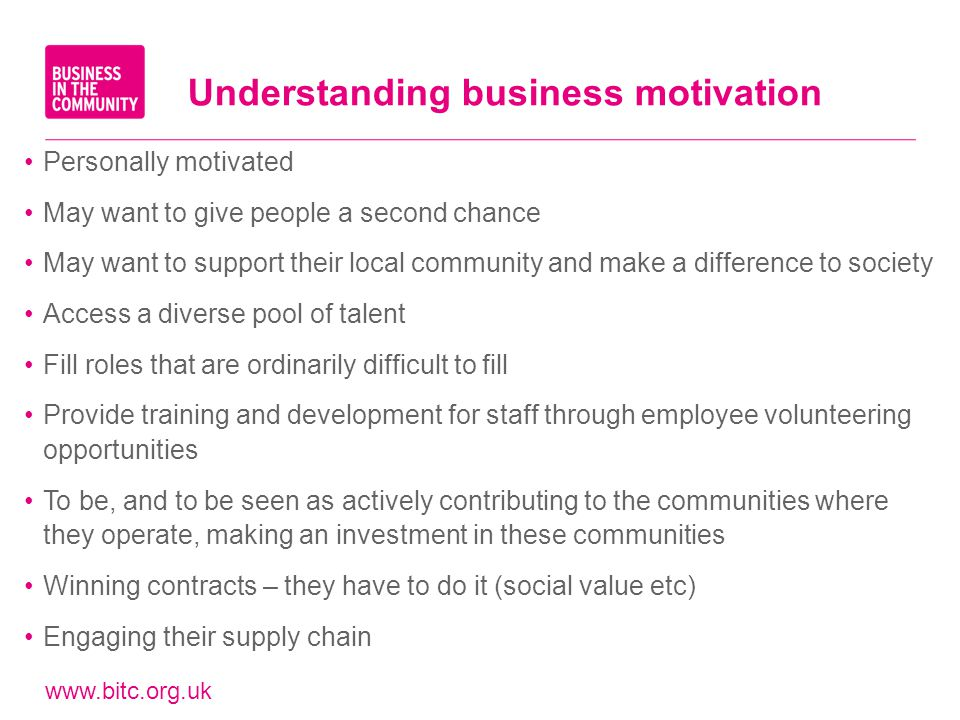 www.bitc.org.uk Understanding business motivation Personally motivated May want to give people a second chance May want to support their local communi