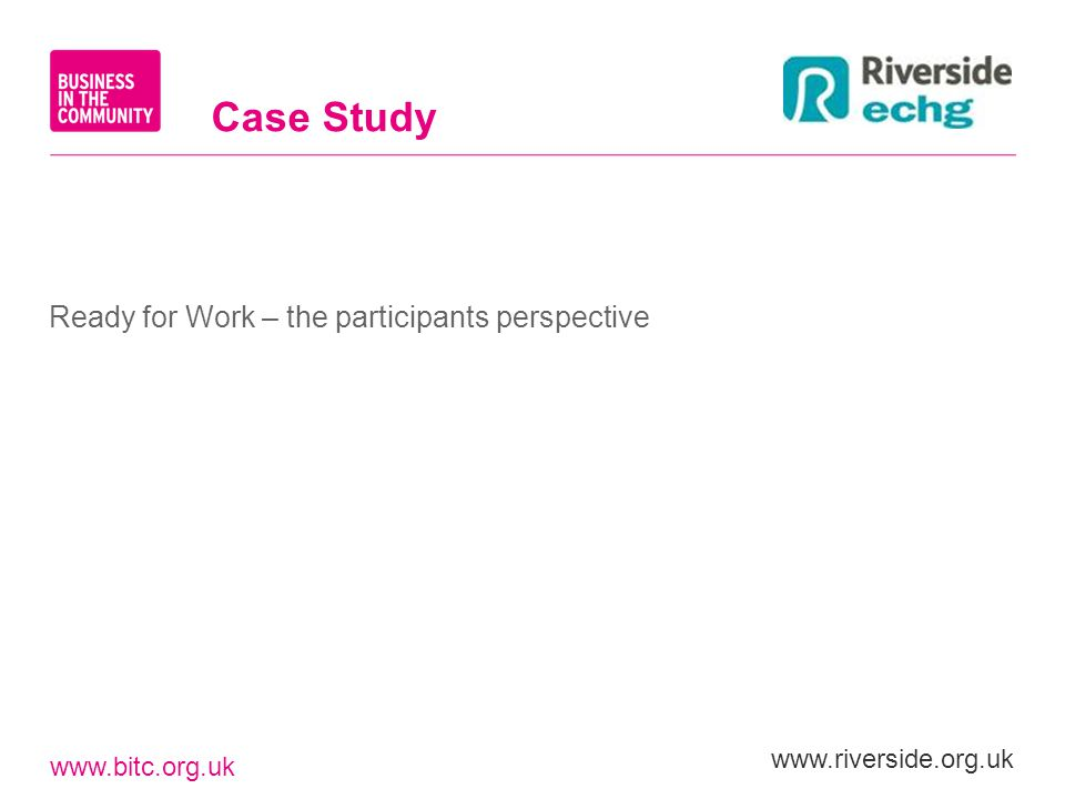 www.bitc.org.uk www.riverside.org.uk Ready for Work – the participants perspective Case Study