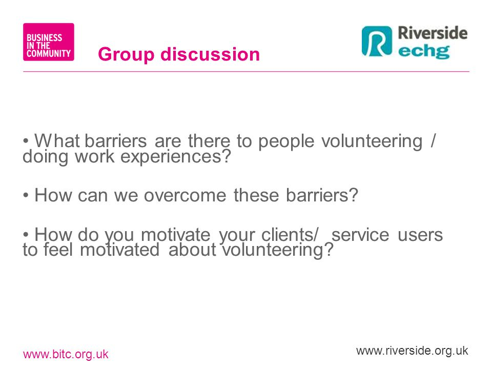 www.bitc.org.uk www.riverside.org.uk What barriers are there to people volunteering / doing work experiences? How can we overcome these barriers? How