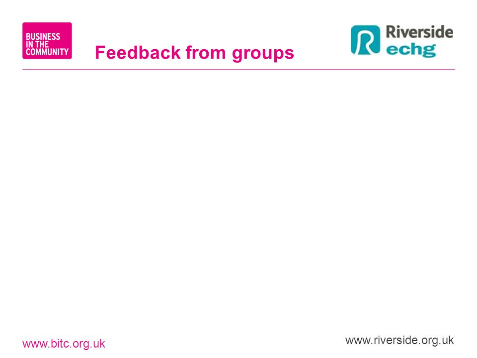 www.bitc.org.uk www.riverside.org.uk Feedback from groups