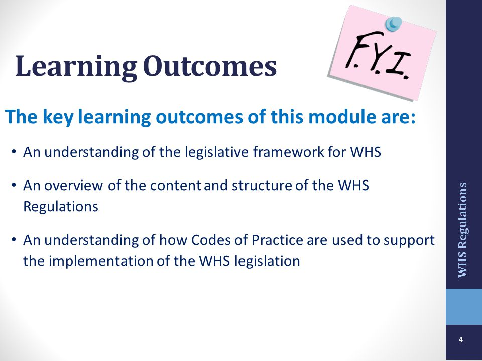 4 The key learning outcomes of this module are: An understanding of the legislative framework for WHS An overview of the content and structure of the