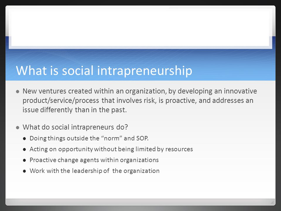 What is social intrapreneurship New ventures created within an organization, by developing an innovative product/service/process that involves risk, is proactive, and addresses an issue differently than in the past.
