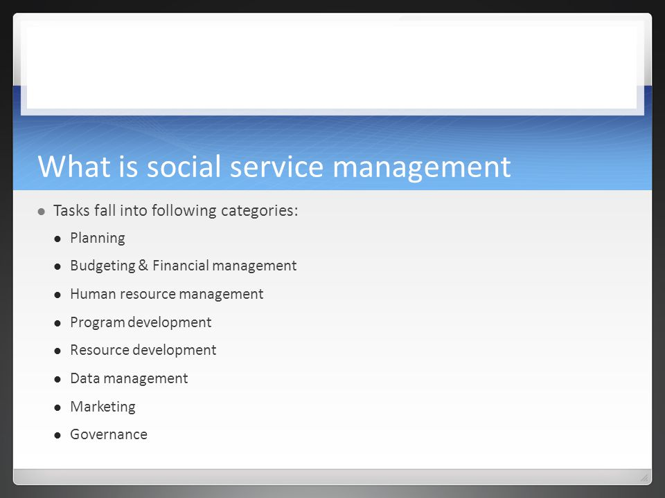 What is social service management Tasks fall into following categories: Planning Budgeting & Financial management Human resource management Program development Resource development Data management Marketing Governance