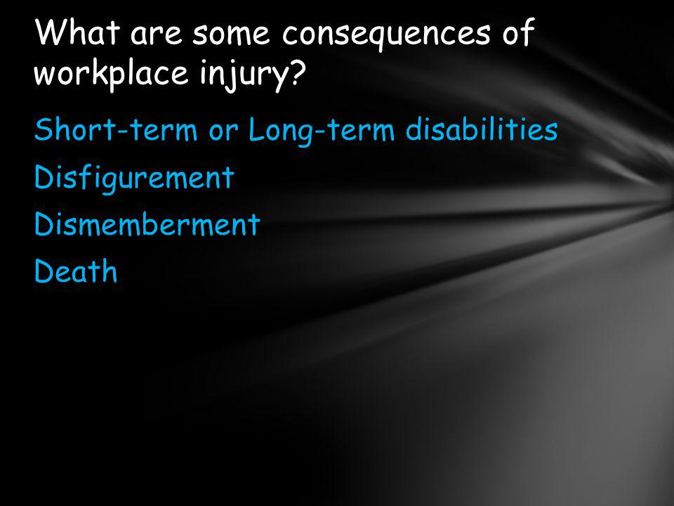Short-term or Long-term disabilities Disfigurement Dismemberment Death What are some consequences of workplace injury?
