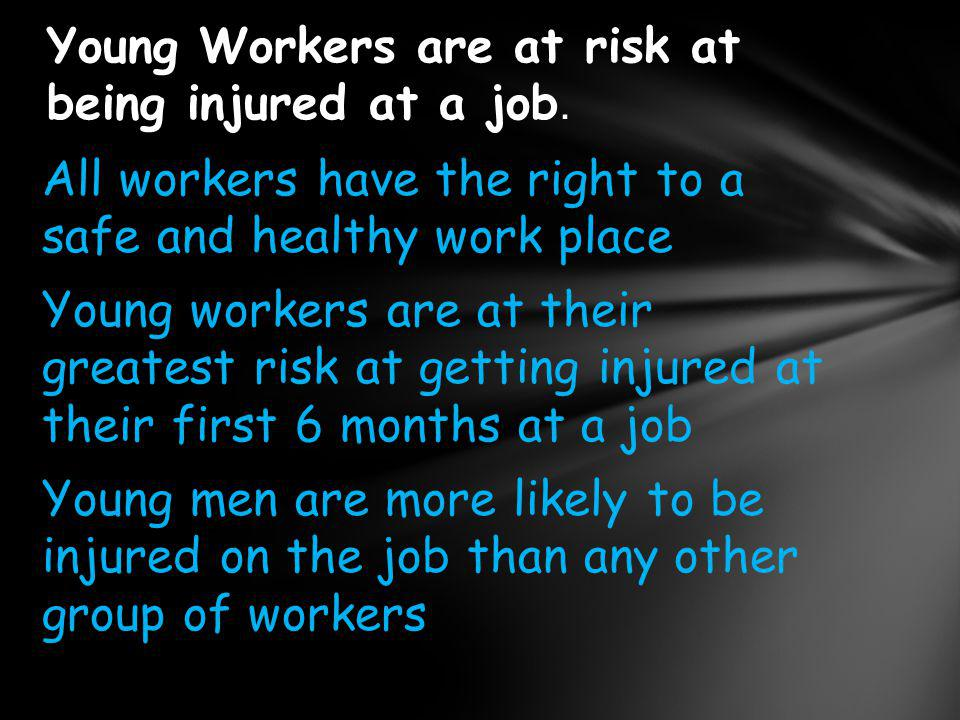 All workers have the right to a safe and healthy work place Young workers are at their greatest risk at getting injured at their first 6 months at a j