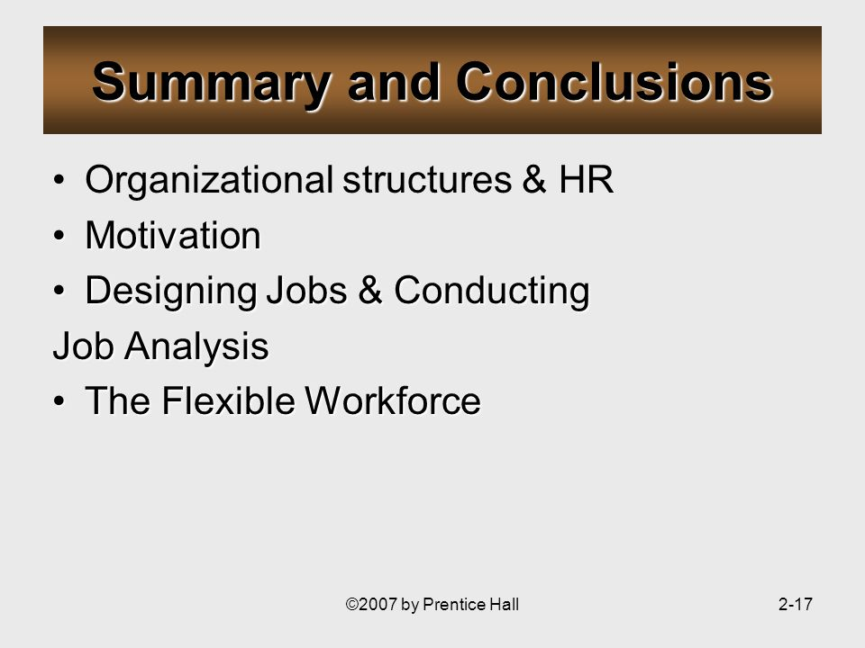 ©2007 by Prentice Hall2-17 Summary and Conclusions Organizational structures & HR MotivationMotivation Designing Jobs & ConductingDesigning Jobs & Conducting Job Analysis The Flexible WorkforceThe Flexible Workforce
