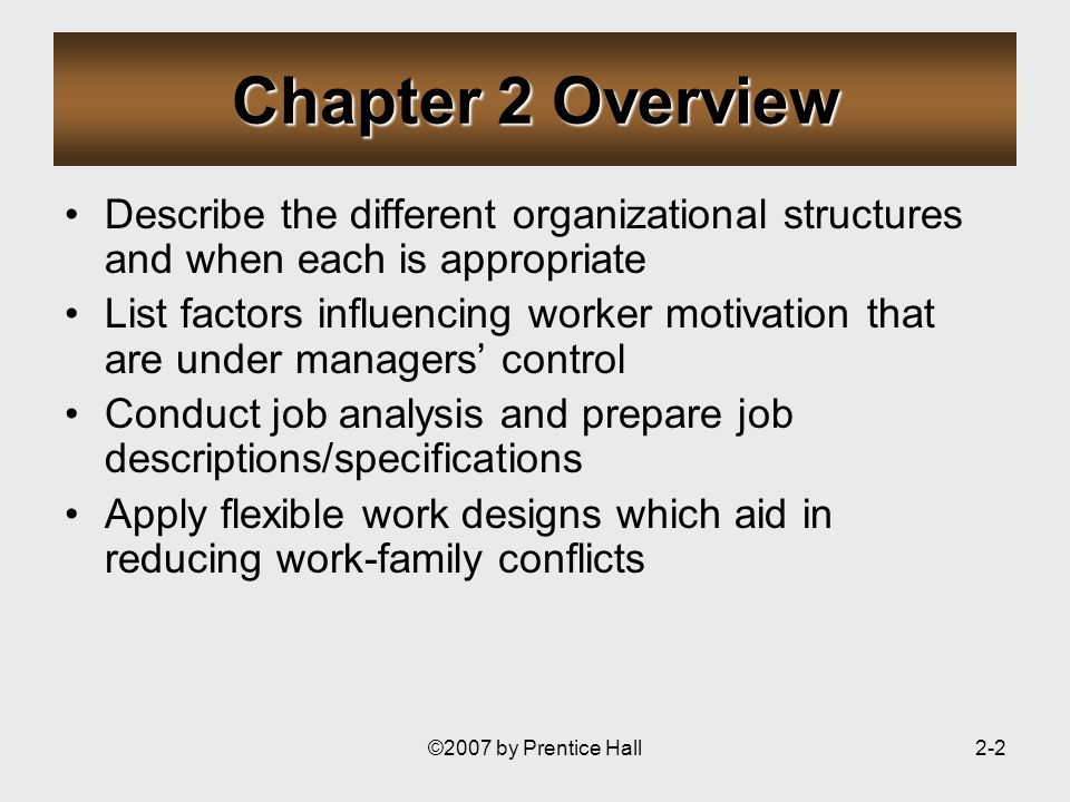 ©2007 by Prentice Hall2-2 Chapter 2 Overview Describe the different organizational structures and when each is appropriate List factors influencing worker motivation that are under managers control Conduct job analysis and prepare job descriptions/specifications Apply flexible work designs which aid in reducing work-family conflicts