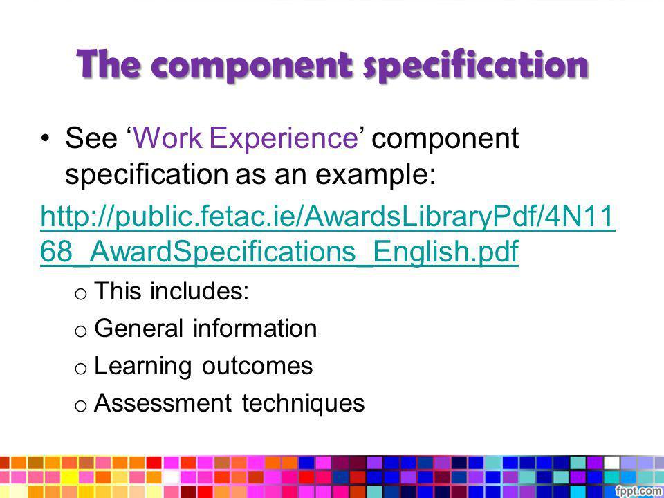 The component specification See Work Experience component specification as an example: http://public.fetac.ie/AwardsLibraryPdf/4N11 68_AwardSpecificat