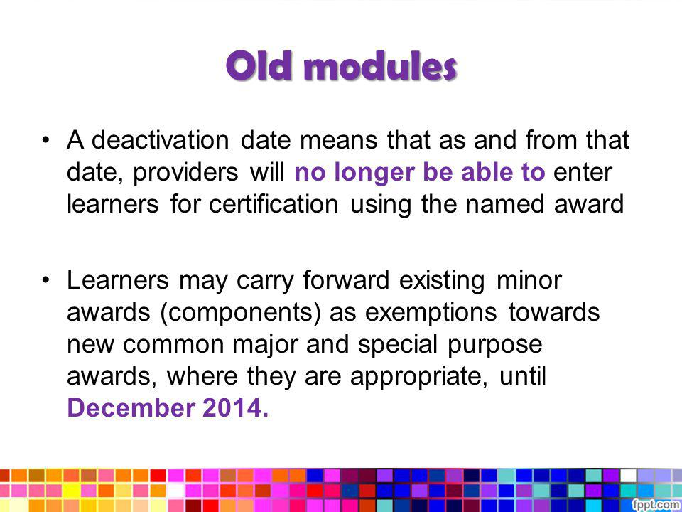 Old modules A deactivation date means that as and from that date, providers will no longer be able to enter learners for certification using the named