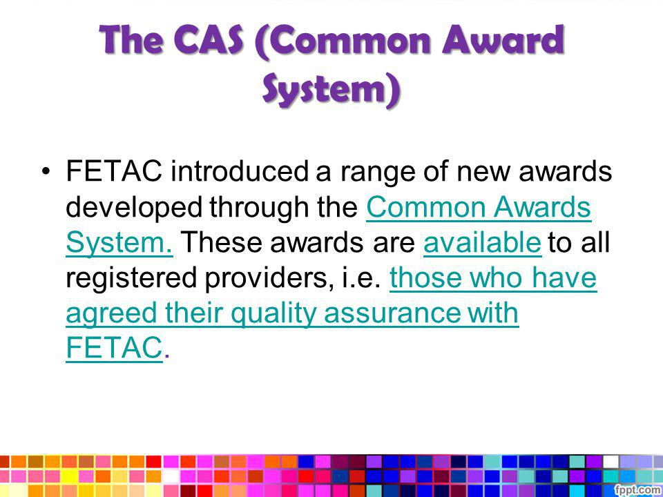 The CAS (Common Award System) FETAC introduced a range of new awards developed through the Common Awards System. These awards are available to all reg