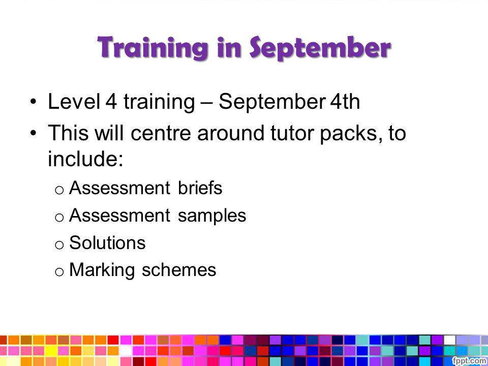 Training in September Level 4 training – September 4th This will centre around tutor packs, to include: o Assessment briefs o Assessment samples o Sol