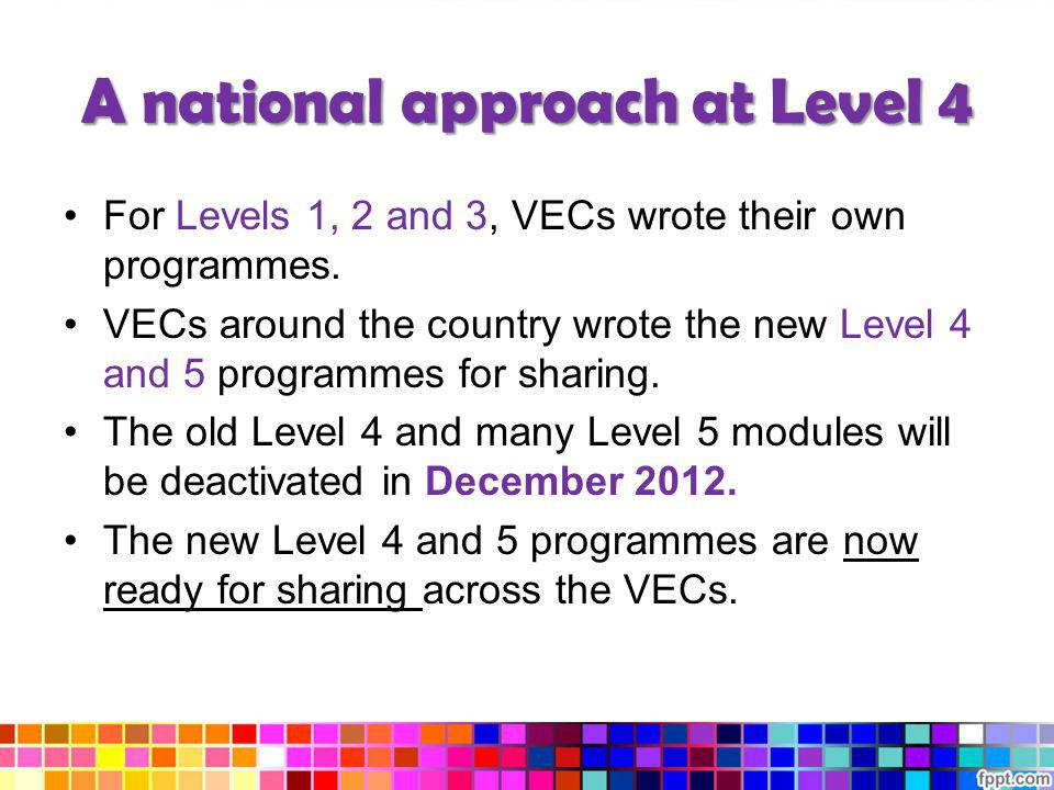 A national approach at Level 4 For Levels 1, 2 and 3, VECs wrote their own programmes. VECs around the country wrote the new Level 4 and 5 programmes