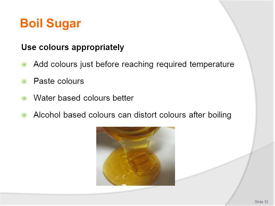 Boil Sugar Use colours appropriately Add colours just before reaching required temperature Paste colours Water based colours better Alcohol based colo