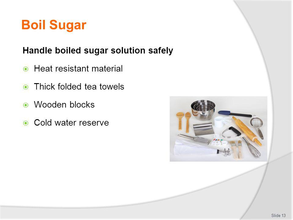 Boil Sugar Handle boiled sugar solution safely Heat resistant material Thick folded tea towels Wooden blocks Cold water reserve Slide 13
