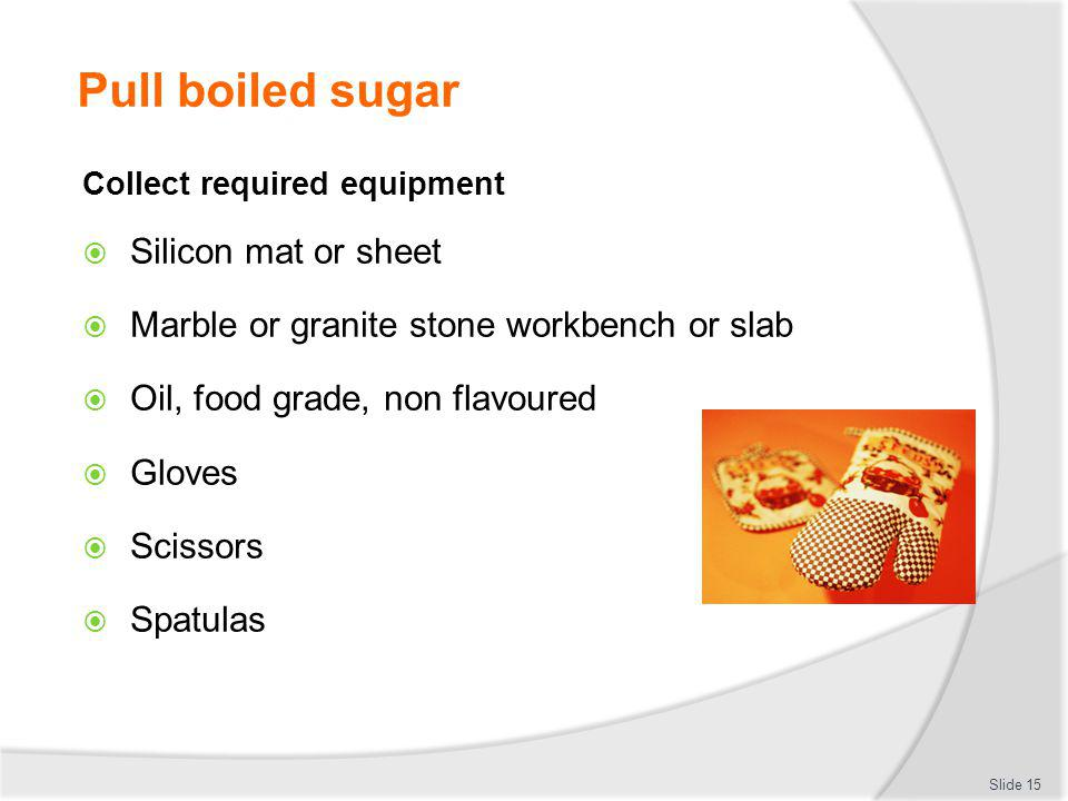 Pull boiled sugar Collect required equipment Silicon mat or sheet Marble or granite stone workbench or slab Oil, food grade, non flavoured Gloves Scis