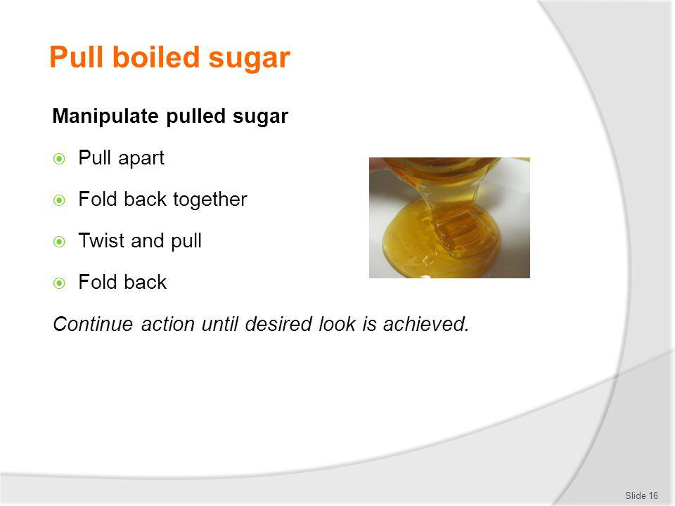 Pull boiled sugar Manipulate pulled sugar Pull apart Fold back together Twist and pull Fold back Continue action until desired look is achieved. Slide