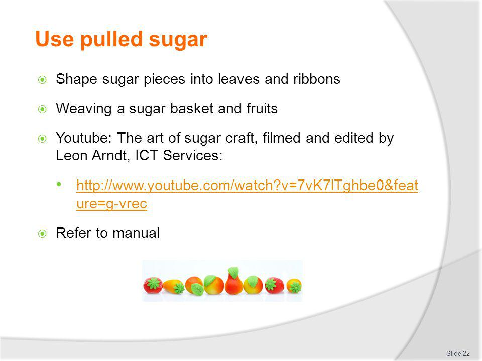 Use pulled sugar Shape sugar pieces into leaves and ribbons Weaving a sugar basket and fruits Youtube: The art of sugar craft, filmed and edited by Le