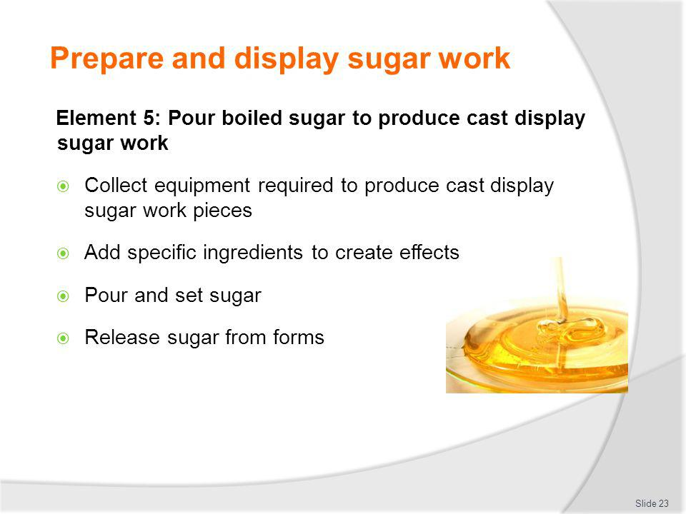 Prepare and display sugar work Slide 23 Element 5: Pour boiled sugar to produce cast display sugar work Collect equipment required to produce cast dis
