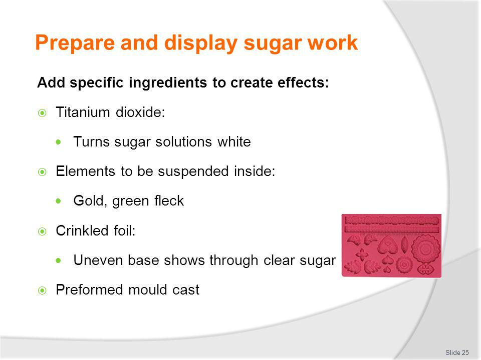 Prepare and display sugar work Add specific ingredients to create effects: Titanium dioxide: Turns sugar solutions white Elements to be suspended insi