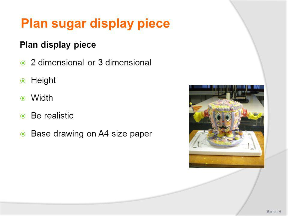 Plan sugar display piece Plan display piece 2 dimensional or 3 dimensional Height Width Be realistic Base drawing on A4 size paper Slide 29