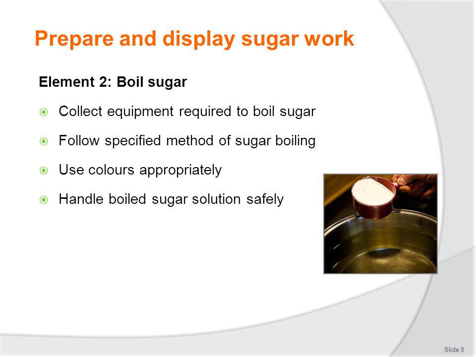 Prepare and display sugar work Slide 9 Element 2: Boil sugar Collect equipment required to boil sugar Follow specified method of sugar boiling Use col