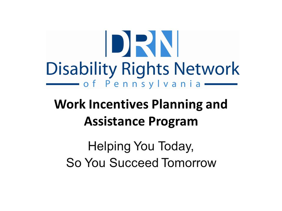 Outline Why you should work and common concerns DRNs Benefits Counseling Program Disability Benefit Programs Work Incentives for SSI, SSDI, and both Ticket to Work Program Protection and Advocacy for Beneficiaries of Social Security (PABSS), SSA, and Other Resources