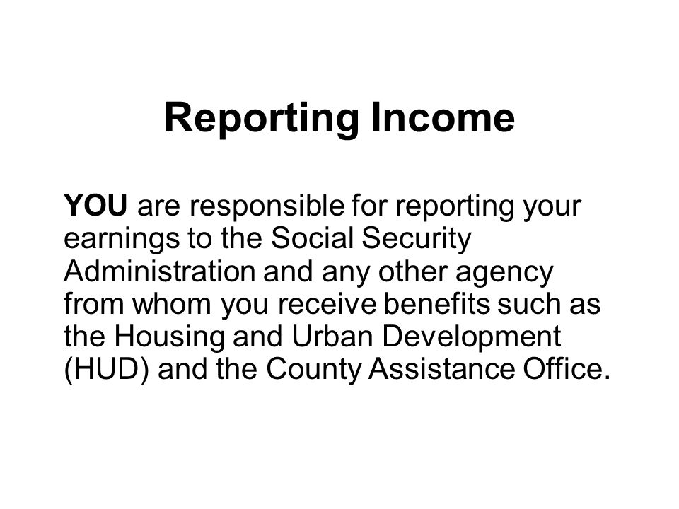 Reporting Income YOU are responsible for reporting your earnings to the Social Security Administration and any other agency from whom you receive benefits such as the Housing and Urban Development (HUD) and the County Assistance Office.