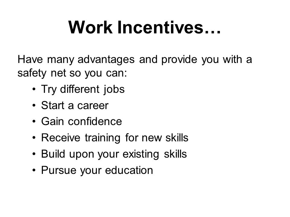 Work Incentives… Have many advantages and provide you with a safety net so you can: Try different jobs Start a career Gain confidence Receive training for new skills Build upon your existing skills Pursue your education