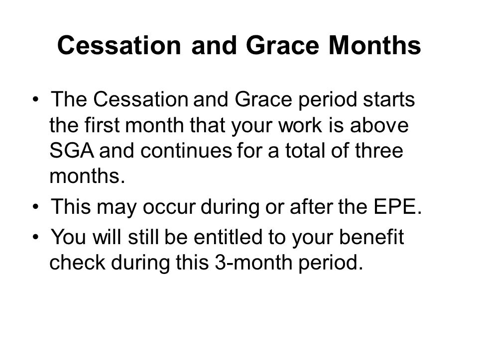 Cessation and Grace Months The Cessation and Grace period starts the first month that your work is above SGA and continues for a total of three months.