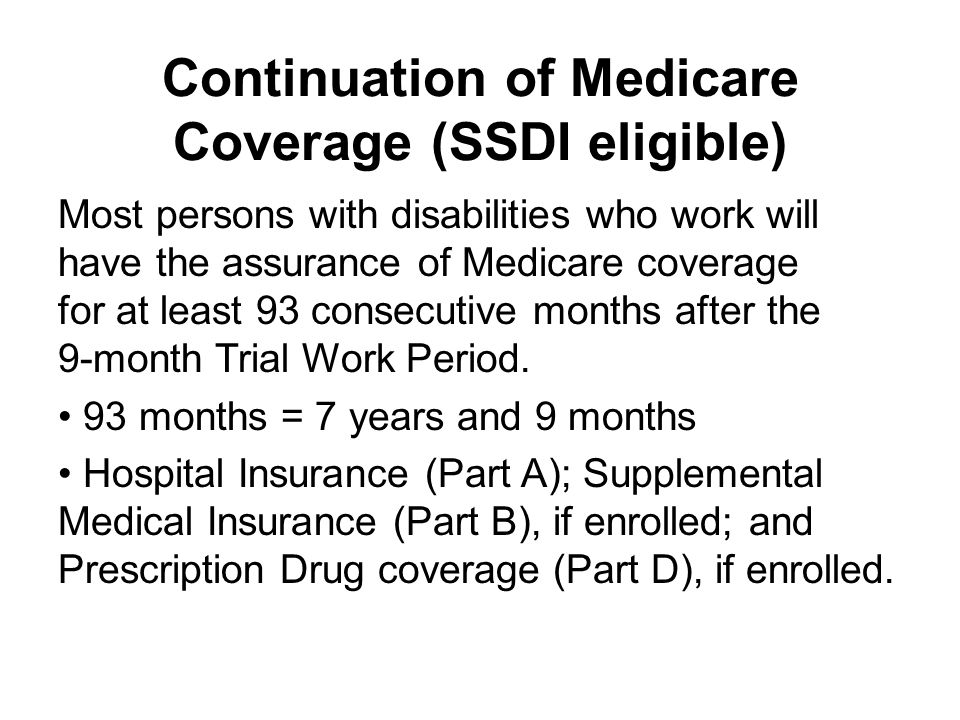 Continuation of Medicare Coverage (SSDI eligible) Most persons with disabilities who work will have the assurance of Medicare coverage for at least 93 consecutive months after the 9-month Trial Work Period.